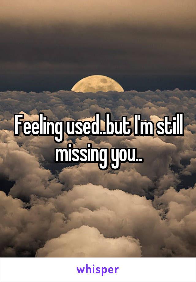 Feeling Usedbut Im Still Missing You
