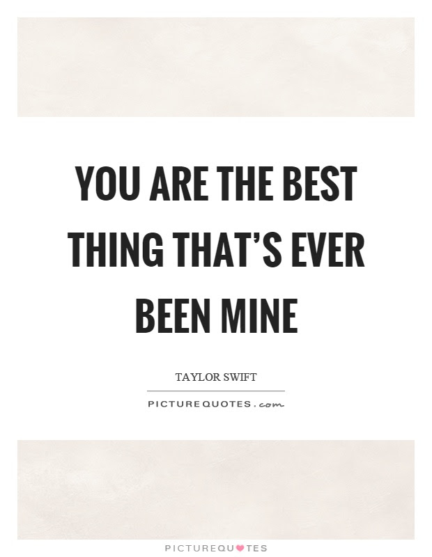 You Are The Best Thing Thats Ever Been Mine Picture Quotes