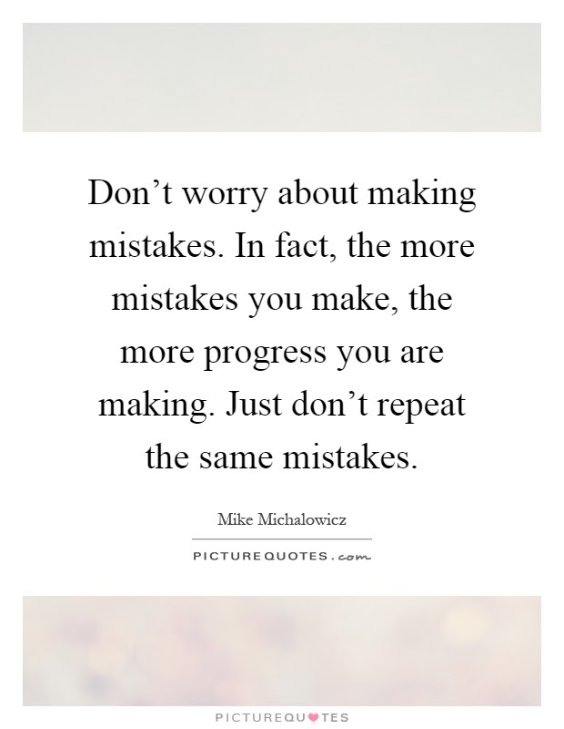 Dont Worry About Making Mistakes In Fact The More Mistakes