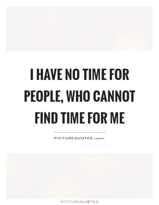 I Have No Time For People Who Cannot Find Time For Me Picture Quotes