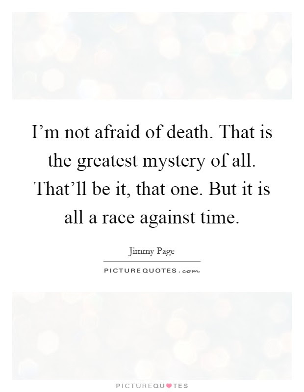 Im Not Afraid Of Death That Is The Greatest Mystery Of All