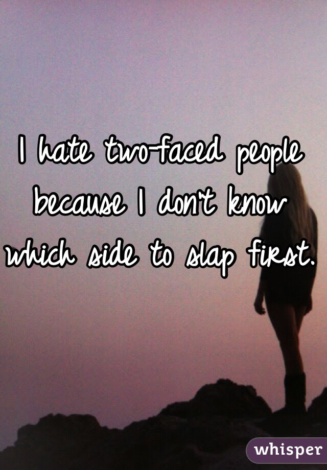 I Hate Two Faced People Because I Dont Know Which Side To Slap First