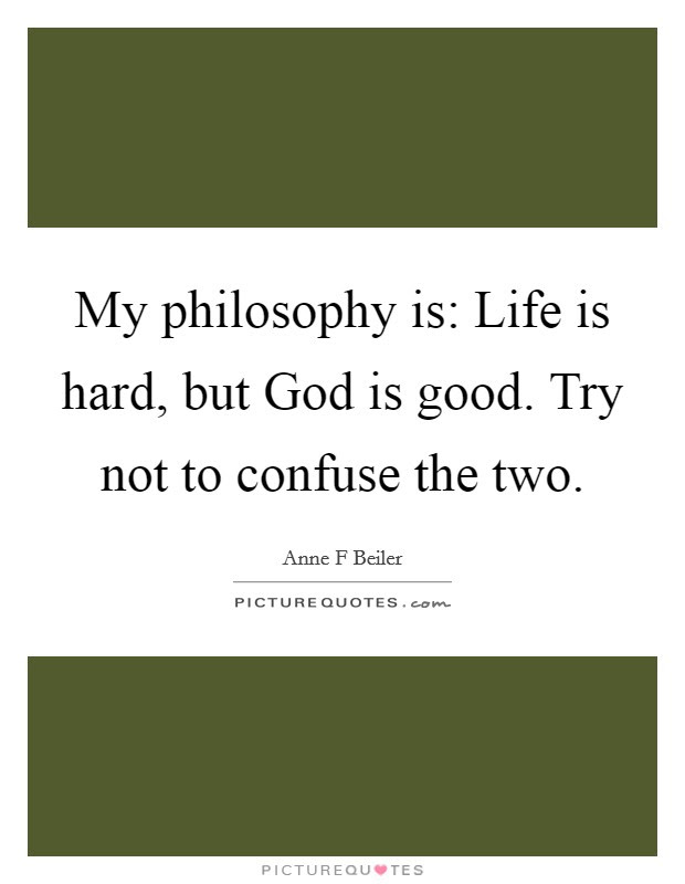 My Philosophy Is Life Is Hard But God Is Good Try Not To