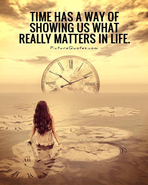 Time Has A Way Of Showing Us What Really Matters In Life Picture