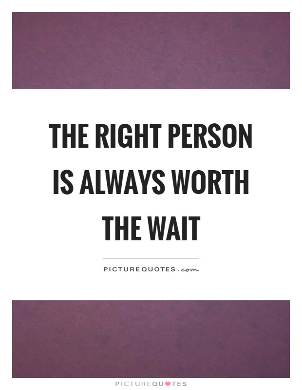 The Right Person Is Always Worth The Wait Picture Quotes