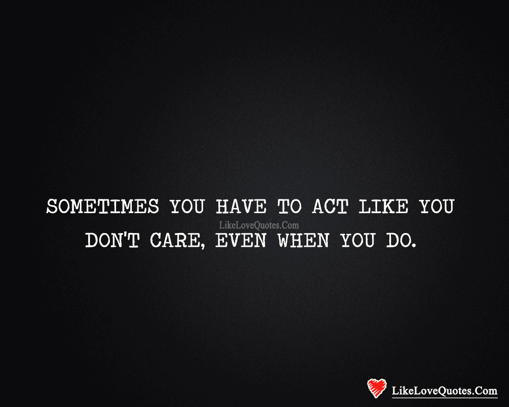Sometimes You Have To Act Like You Dont Care Likelovequotescom