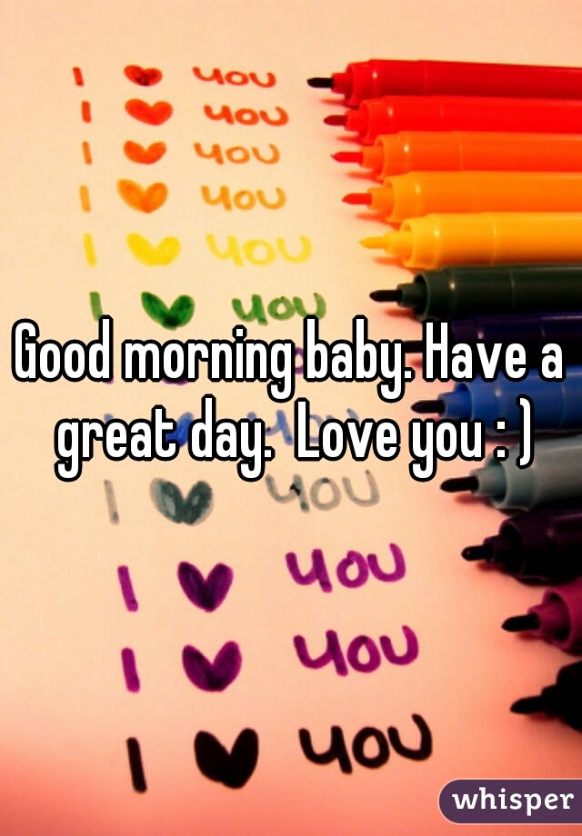 Good Morning Baby Have A Great Day Love You