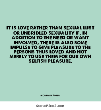 Quote About Love It Is Love Rather Than Sexual Lust Or Unbridled