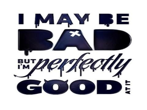 I May Be Bad But Im Perfectly Good At It