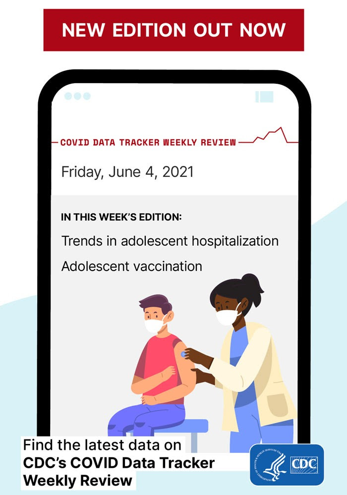 New Edition Out Now image of phone with COVID Data Tracker Weekly Review Friday, June 4, 2021 report In this week's edition: Trends in adolescent hospitalization Adolescent vaccination Find the latest data on CDC's COVID Data Tracker Weekly Review