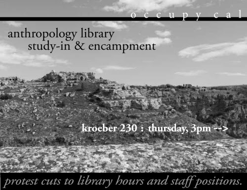 Defend theAnthropology Library!Occupy Cal is calling for a 'Study-In' encampment inside the Anthropology library, Kroeber Hall, for Thursday, January 19 at 3pm. The Anthropology library is a recent victim of harsh service cuts caused directly by the university's mis-management of funds and privatization. The hours are being cut from the previous, already slim, 9am-6pm hours to the current—12pm-5pm hours. This is part of the story of how university administrators are failing the educational mission of the UC, part of the corporatizing and privatizing movement. The UC regents recently raised selected salaries by 21%, yet we are still experiencing the cutting of extremely valuable resources for our education. Bring Your Own Tent, sleeping bags, and pillows for Occupy Cal's first encampment of the Spring 2012 semester. Let's keep the library open as a shared public space!Join Occupy Cal in a Study-in and Encampment to protest these cuts!January 19th, 2012230 Kroeber HallStudy-in: 3pm-5pmEncampment: 5pm -?