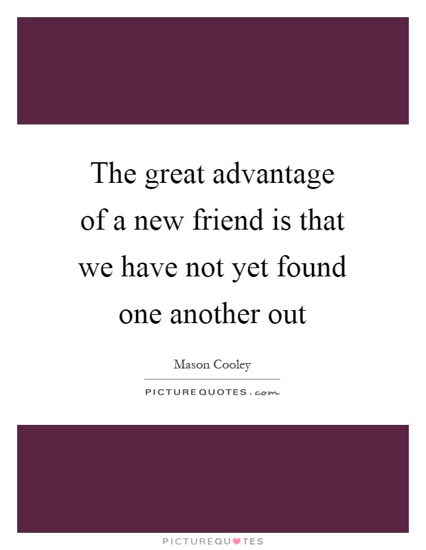 The Great Advantage Of A New Friend Is That We Have Not Yet