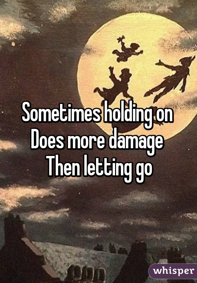 Sometimes Holding On Does More Damage Then Letting Go