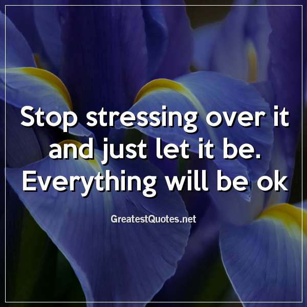 Stop Stressing Over It And Just Let It Be Everything Will Be Ok