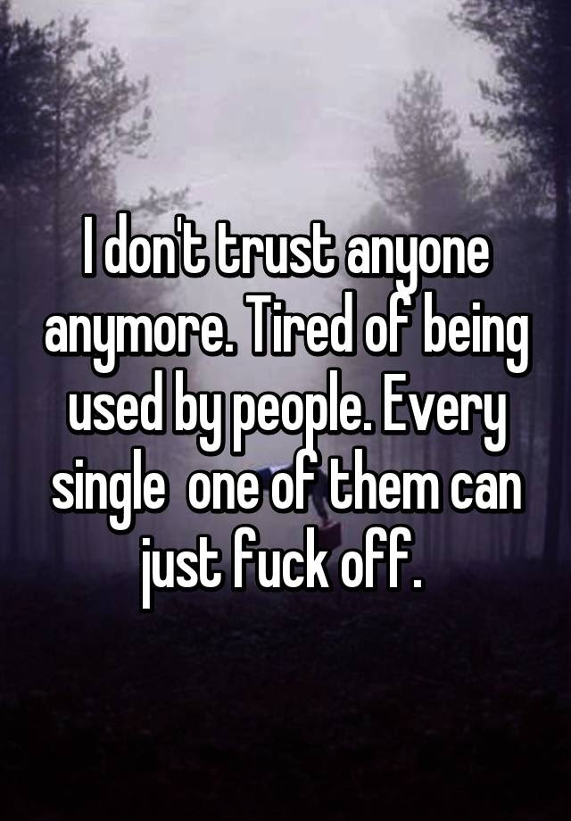 I Dont Trust Anyone Anymore Tired Of Being Used By People Every