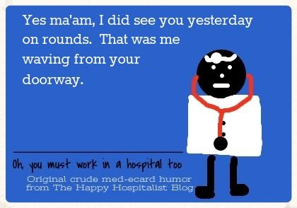 Yes ma'am, I did see you yesterday on rounds.  That was me waving from your doorway doctor ecard humor photo.