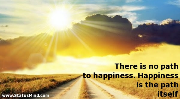 There Is No Path To Happiness Happiness Is The Statusmindcom