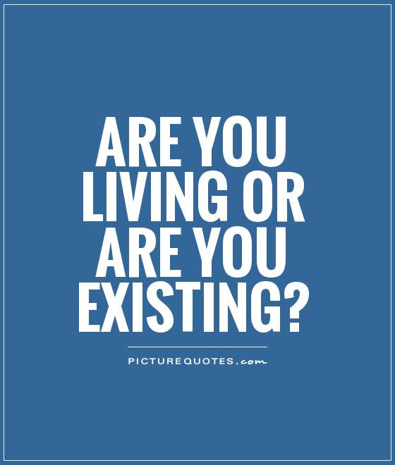 Are You Living Or Are You Existing Picture Quotes