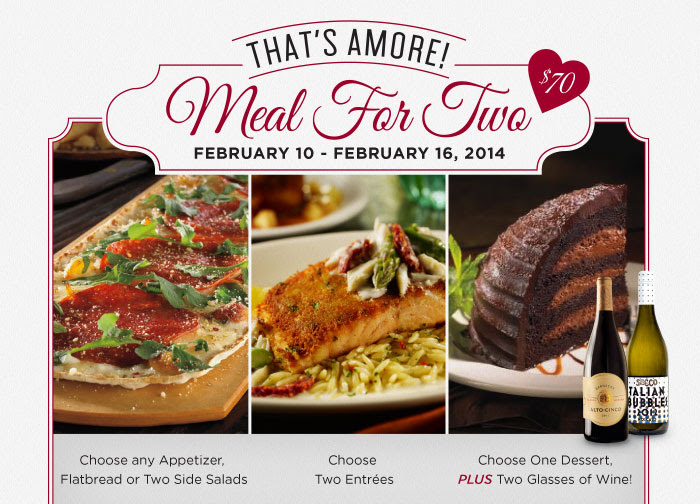 That's Amore! Meal For Two: February 10 - February 16, 2014. Only $70! Choose any appetizer, flatbread or two side salads. Choose two entrees. Choose one dessert, PLUS two glasses of wine!