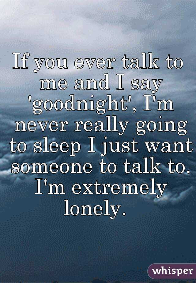 If You Ever Talk To Me And I Say Goodnight Im Never Really Going To