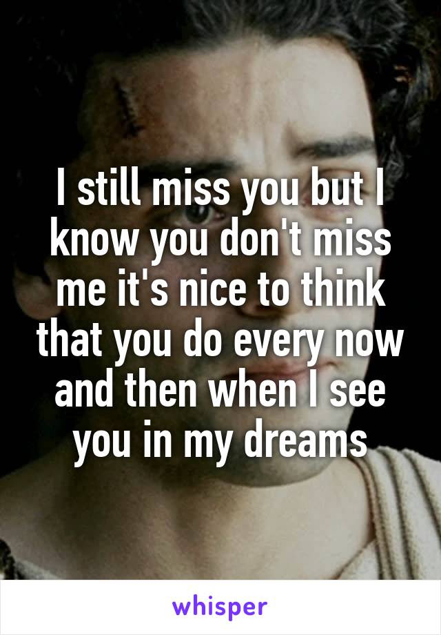 I Still Miss You But I Know You Dont Miss Me Its Nice To Think
