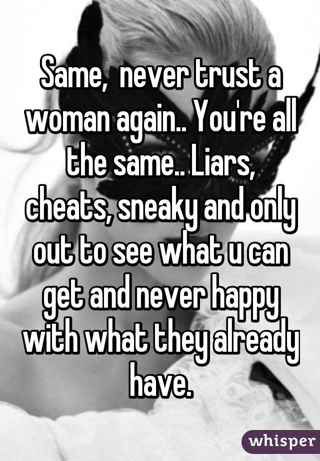 Same Never Trust A Woman Again Youre All The Same Liars