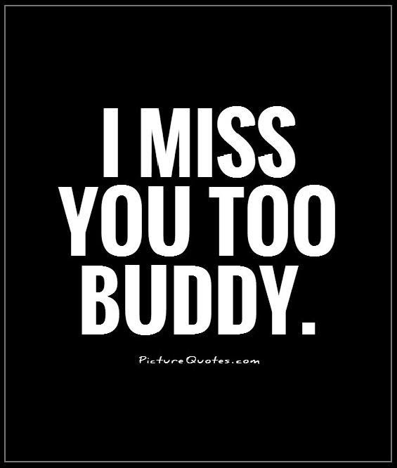 I Miss You Too Buddy Picture Quotes