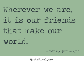 Quotes About Friendship Wherever We Are It Is Our Friends That