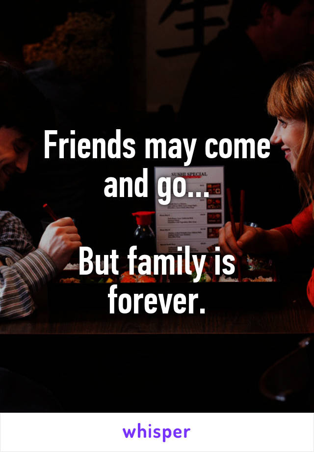 Friends May Come And Go But Family Is Forever