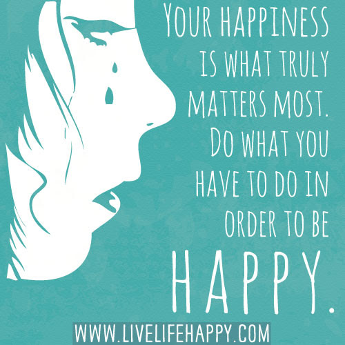 Your Happiness Is What Truly Matters Live Life Happy