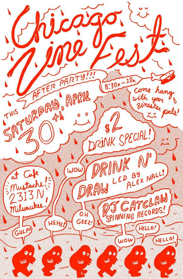 Poster with text: Chicago Zine Fest After Party!!! This Saturday April 30th, 8:30pm-12am, come hang with your zinester pals, $2 drink special, Drink 'n' Draw led by Alex Nall, DJ Catclaw spinning records, at Cafe Mustache, 2313 N Milwaukee
