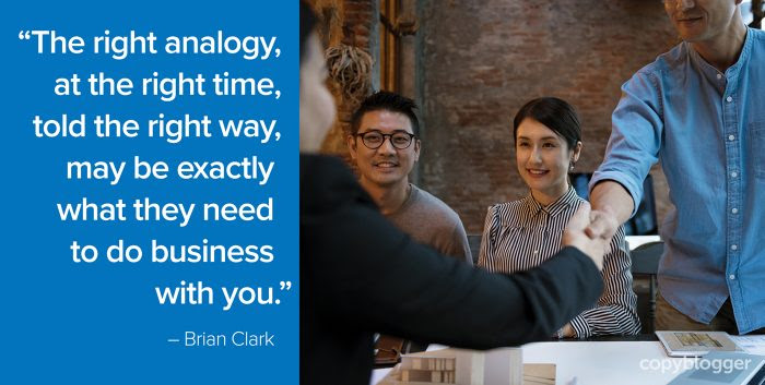 """""""The right analogy, at the right time, told the right way, may be exactly what they need to do business with you."""" – Brian Clark"""