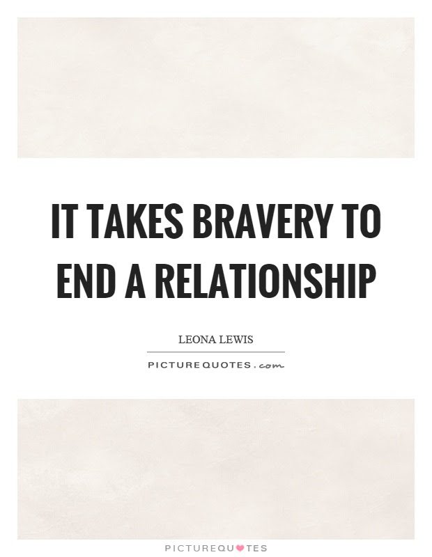 It Takes Bravery To End A Relationship Picture Quotes