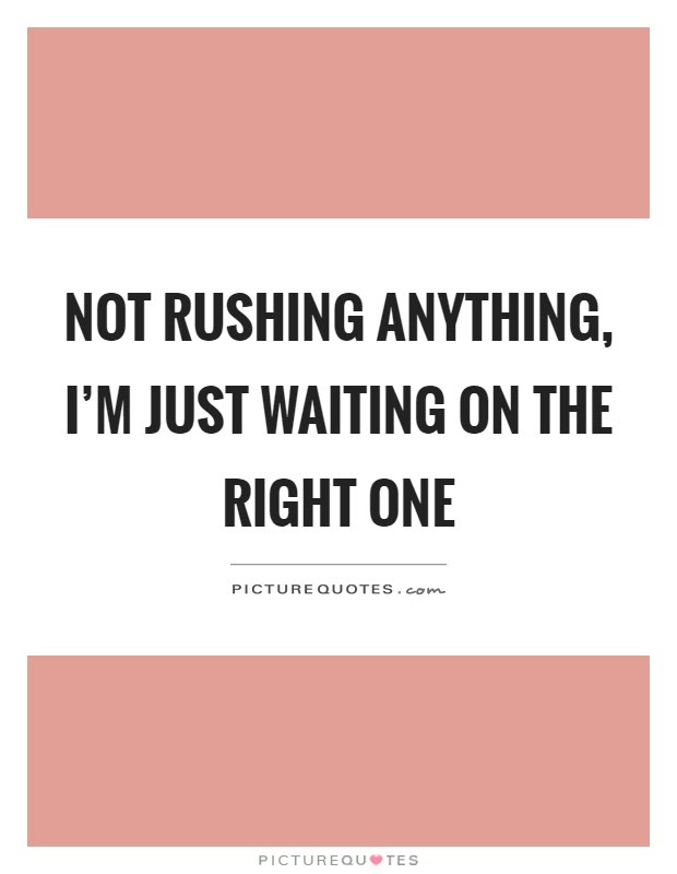 Not Rushing Anything Im Just Waiting On The Right One Picture Quotes