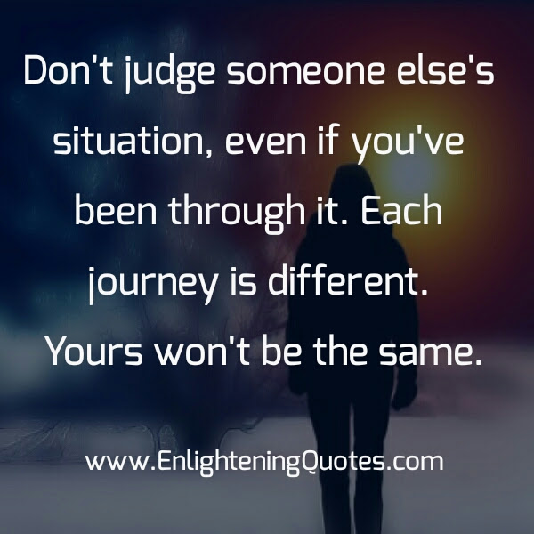 Dont Judge Someone Elses Situation Enlightening Quotes