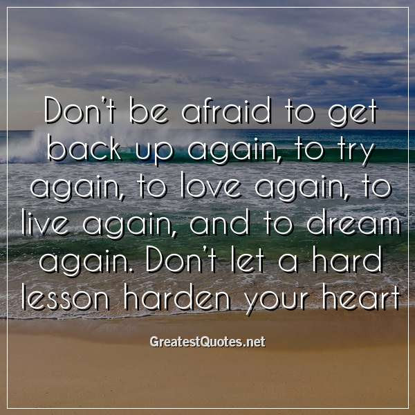 Dont Be Afraid To Get Back Up Again To Try Again To Love Again