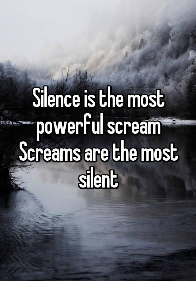 Silence Is The Most Powerful Scream Screams Are The Most Silent