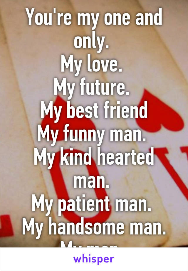 Youre My One And Only My Love My Future My Best Friend My Funny Man
