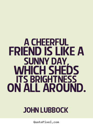Sayings About Friendship A Cheerful Friend Is Like A Sunny Day