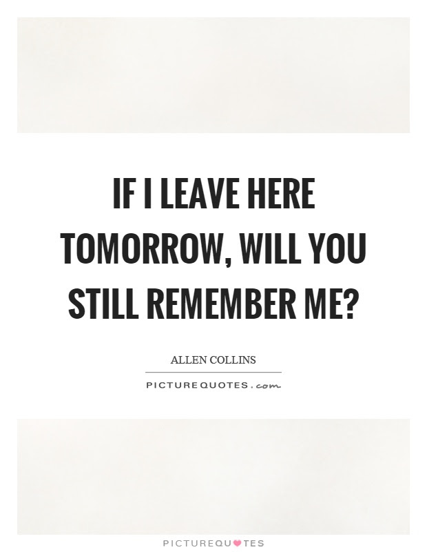 If I Leave Here Tomorrow Will You Still Remember Me Picture Quotes
