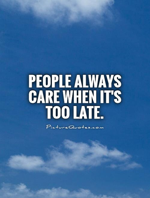 People Always Care When Its Too Late Picture Quotes