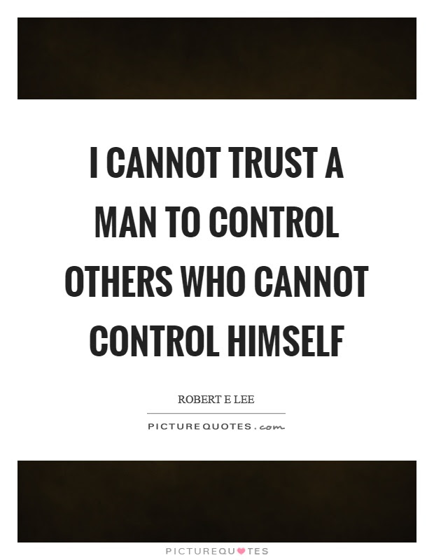 I Cannot Trust A Man To Control Others Who Cannot Control Himself