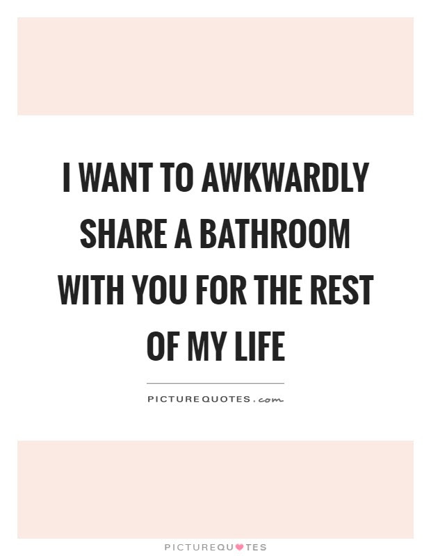 I Want To Awkwardly Share A Bathroom With You For The Rest Of My