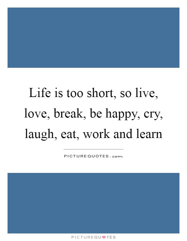 Life Is Too Short So Live Love Break Be Happy Cry Laugh