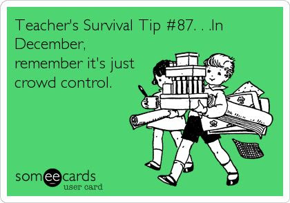Funny Christmas Season Ecard: Teacher's Survival Tip #87. . .In December, remember it's just crowd control.