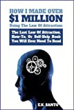 How I Made Over $1 Million Using The Law of Attraction: The Last Law of Attraction, How-To, Or Self-Help Book You Will Ever Need To Read (Law of Attraction Series) [Kindle Edition]