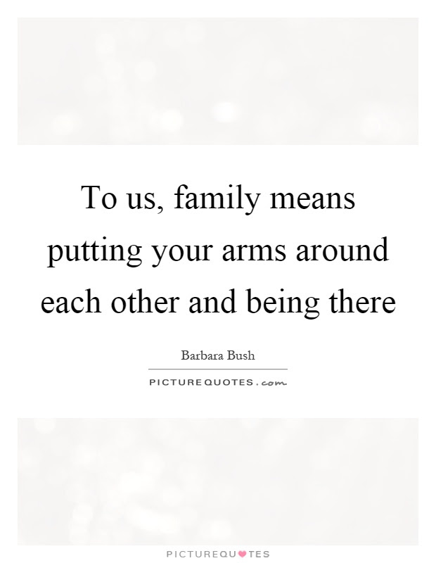 To Us Family Means Putting Your Arms Around Each Other And