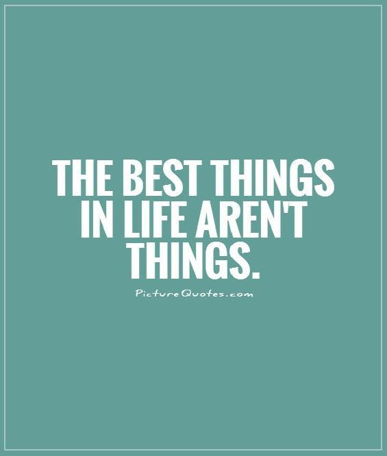The Best Things In Life Arent Things Picture Quotes