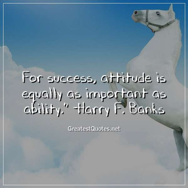 For Success Attitude Is Equally As Important As Ability Harry F