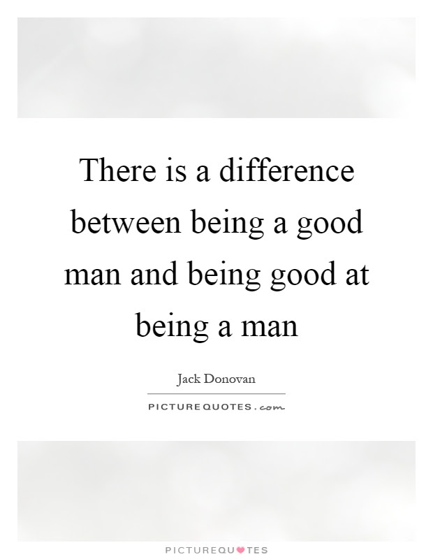 There Is A Difference Between Being A Good Man And Being Good At